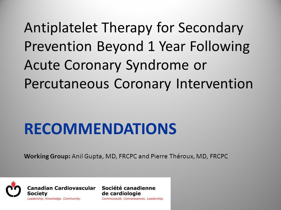 Antiplatelet Therapy for Secondary Prevention Beyond 1 Year Following Acute Coronary Syndrome or Percutaneous Coronary Intervention RECOMMENDATIONS Working Group: Anil Gupta, MD, FRCPC and Pierre Théroux, MD, FRCPC