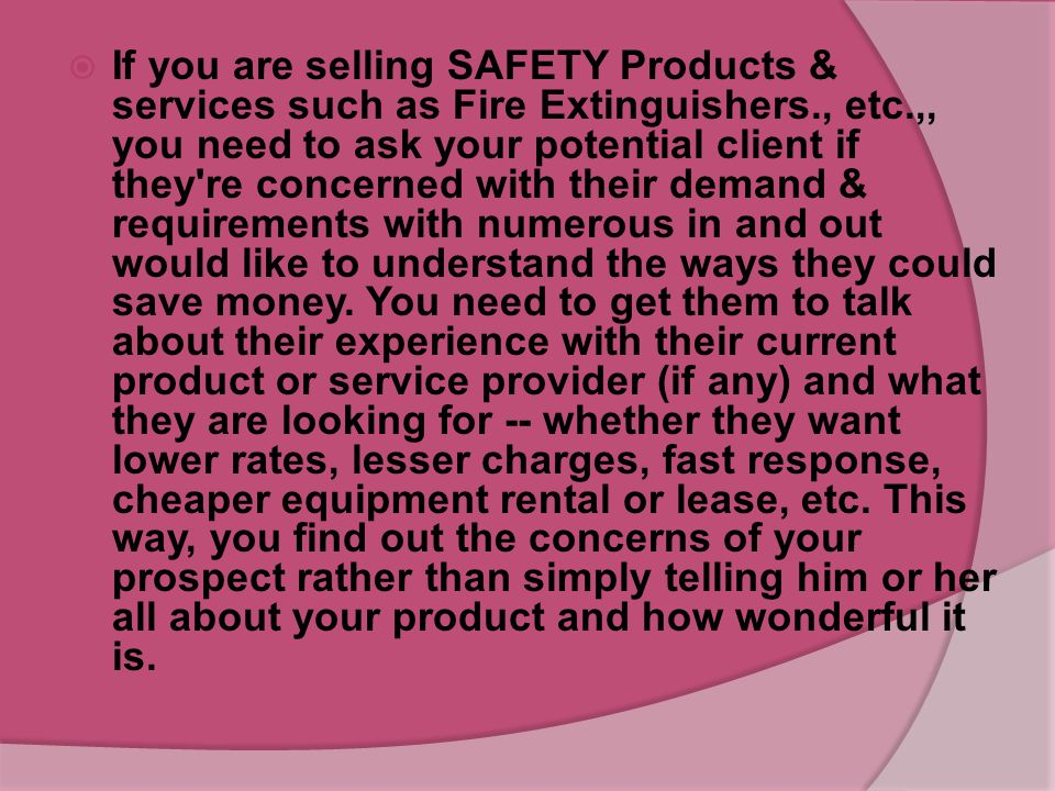 SAFETY NEEDS  After introducing your business to your prospect, the next step should be to determine if there is a fit between your service and his o