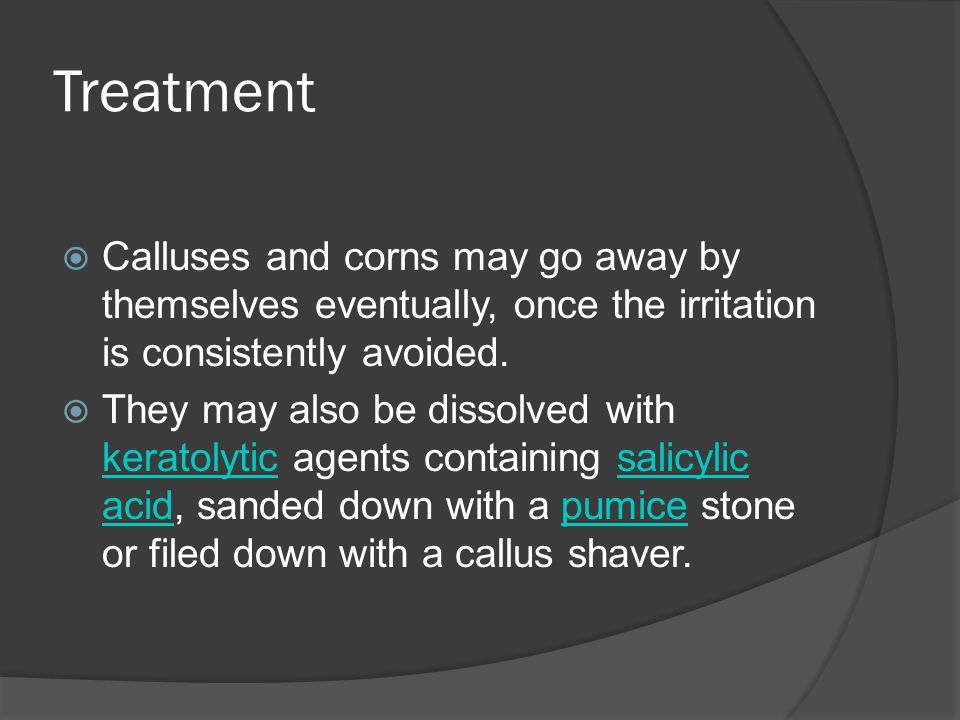 Treatment  Calluses and corns may go away by themselves eventually, once the irritation is consistently avoided.  They may also be dissolved with ke