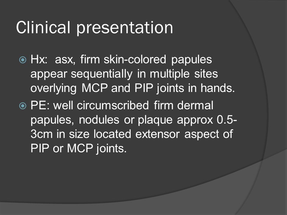 Clinical presentation  Hx: asx, firm skin-colored papules appear sequentially in multiple sites overlying MCP and PIP joints in hands.  PE: well cir