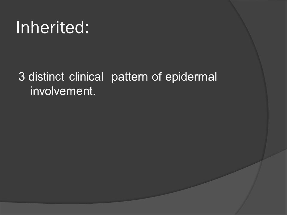 Inherited: 3 distinct clinical pattern of epidermal involvement.