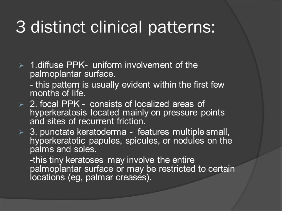3 distinct clinical patterns:  1.diffuse PPK- uniform involvement of the palmoplantar surface. - this pattern is usually evident within the first few
