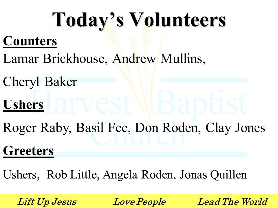 Lift Up JesusLove PeopleLead The World Counters Lamar Brickhouse, Andrew Mullins, Cheryl Baker Ushers Roger Raby, Basil Fee, Don Roden, Clay Jones Greeters Ushers, Rob Little, Angela Roden, Jonas Quillen Today's Volunteers