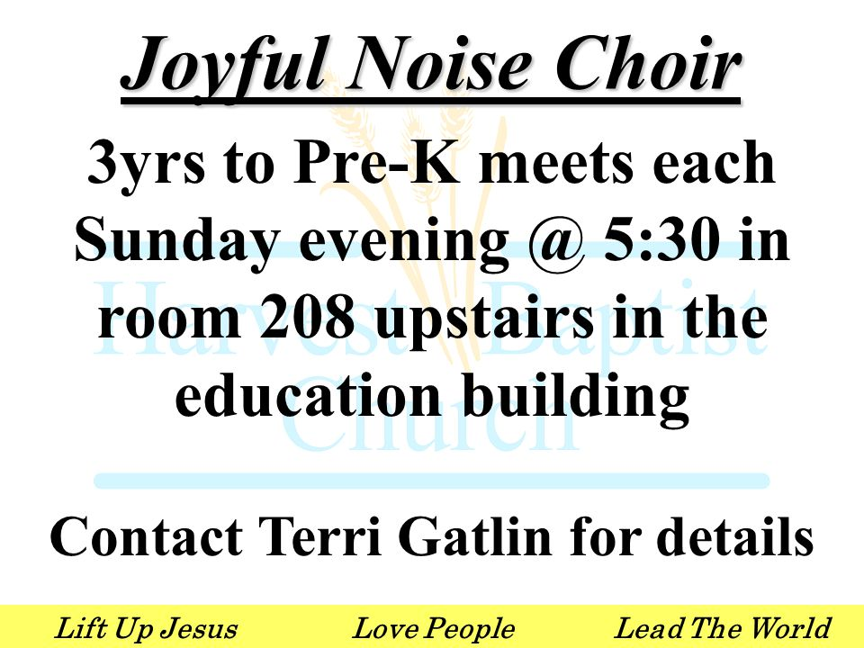 Lift Up JesusLove PeopleLead The World Joyful Noise Choir 3yrs to Pre-K meets each Sunday evening @ 5:30 in room 208 upstairs in the education building Contact Terri Gatlin for details