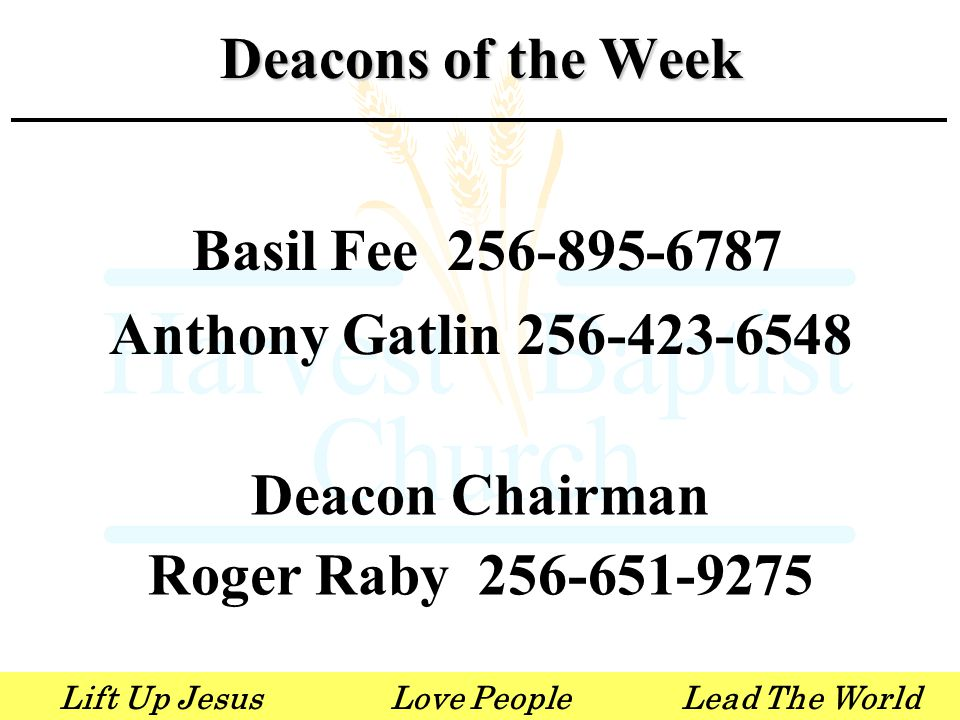 Lift Up JesusLove PeopleLead The World Basil Fee 256-895-6787 Anthony Gatlin 256-423-6548 Deacon Chairman Roger Raby 256-651-9275 Deacons of the Week