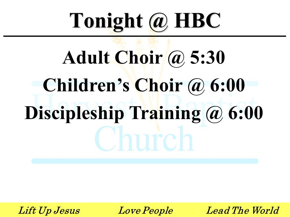 Lift Up JesusLove PeopleLead The World Adult Choir @ 5:30 Children's Choir @ 6:00 Discipleship Training @ 6:00 Tonight @ HBC