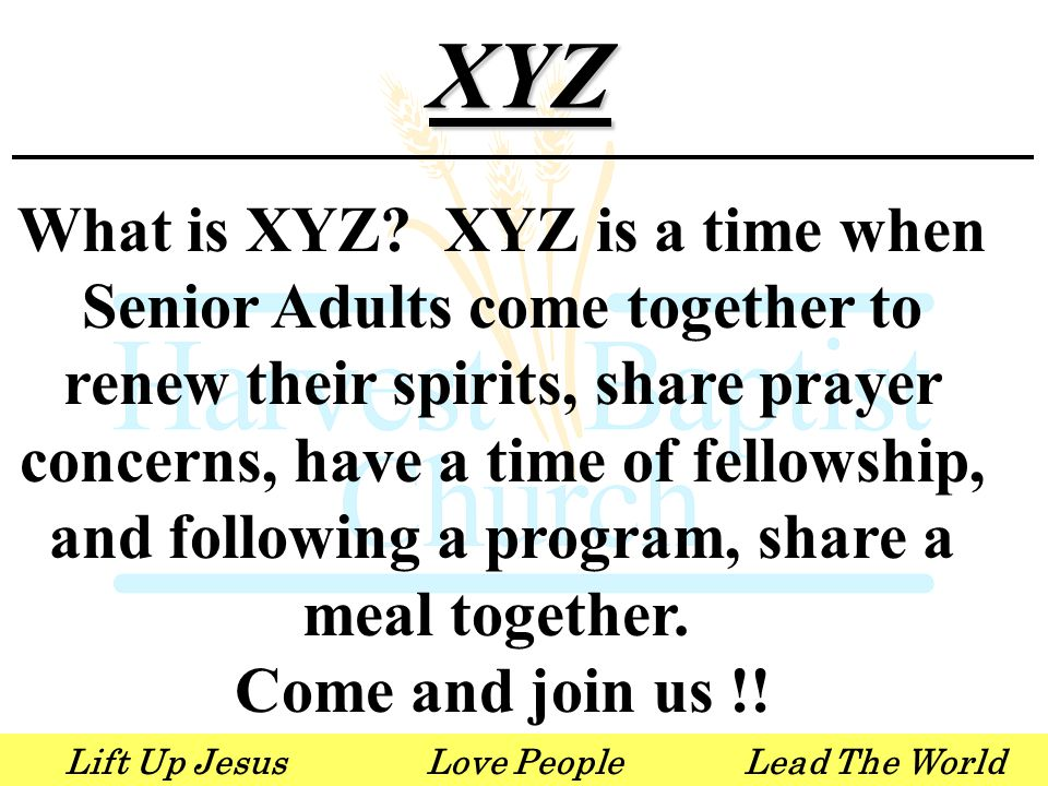 Lift Up JesusLove PeopleLead The WorldXYZ What is XYZ? XYZ is a time when Senior Adults come together to renew their spirits, share prayer concerns, h
