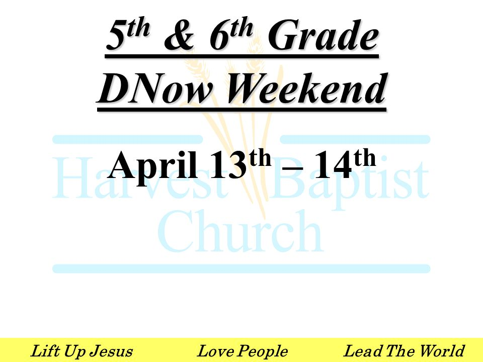 Lift Up JesusLove PeopleLead The World 5 th & 6 th Grade DNow Weekend April 13 th – 14 th