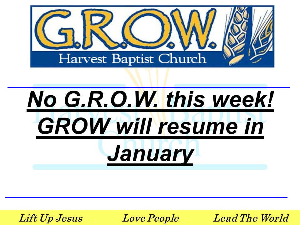 Lift Up JesusLove PeopleLead The World No G.R.O.W. this week! GROW will resume in January