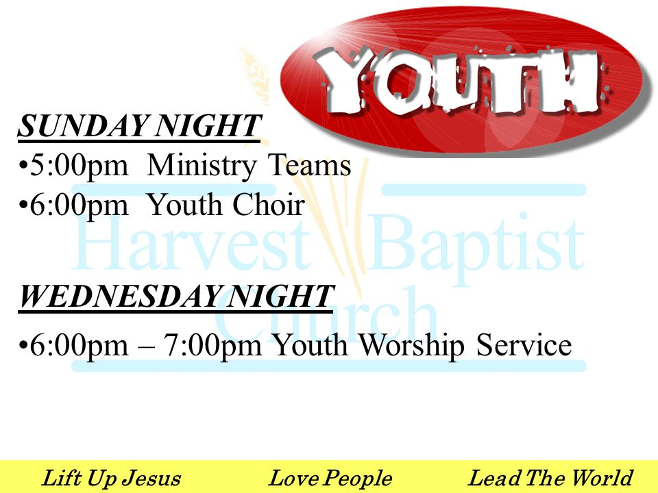 Lift Up JesusLove PeopleLead The World SUNDAY NIGHT 5:00pm Ministry Teams 6:00pm Youth Choir WEDNESDAY NIGHT 6:00pm – 7:00pm Youth Worship Service
