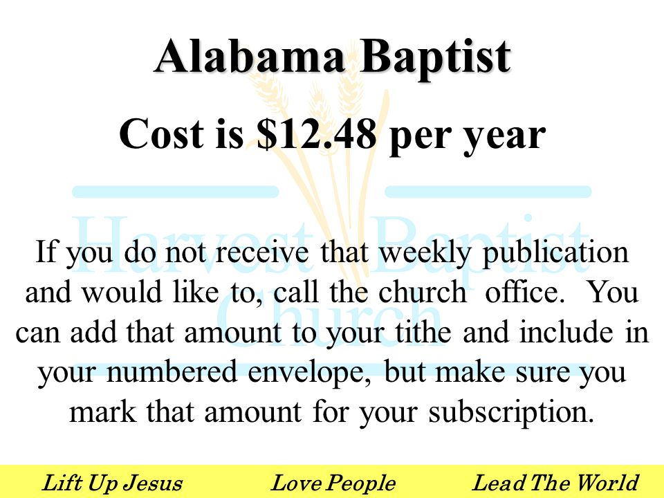 Lift Up JesusLove PeopleLead The World Alabama Baptist Cost is $12.48 per year If you do not receive that weekly publication and would like to, call t