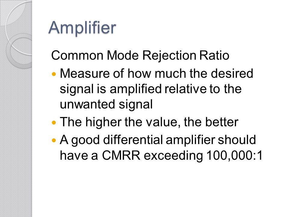 Amplifier Common Mode Rejection Ratio Measure of how much the desired signal is amplified relative to the unwanted signal The higher the value, the be