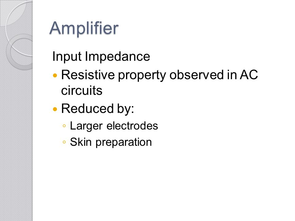 Amplifier Input Impedance Resistive property observed in AC circuits Reduced by: ◦ Larger electrodes ◦ Skin preparation