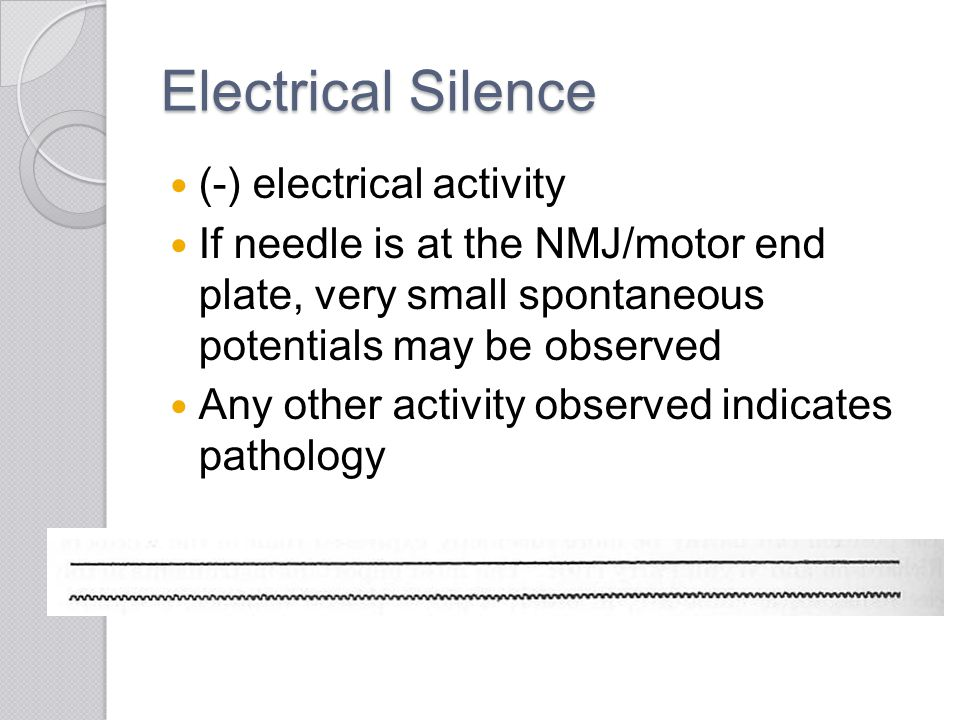 Electrical Silence (-) electrical activity If needle is at the NMJ/motor end plate, very small spontaneous potentials may be observed Any other activi
