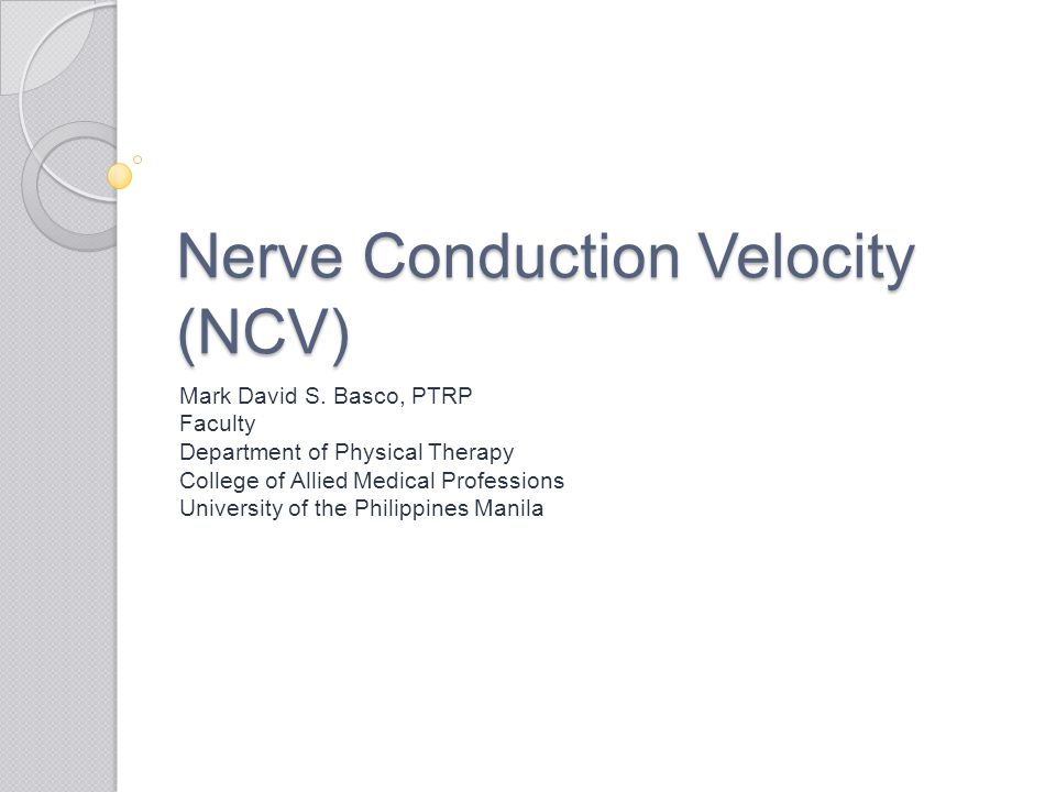 Nerve Conduction Velocity (NCV) Mark David S. Basco, PTRP Faculty Department of Physical Therapy College of Allied Medical Professions University of t