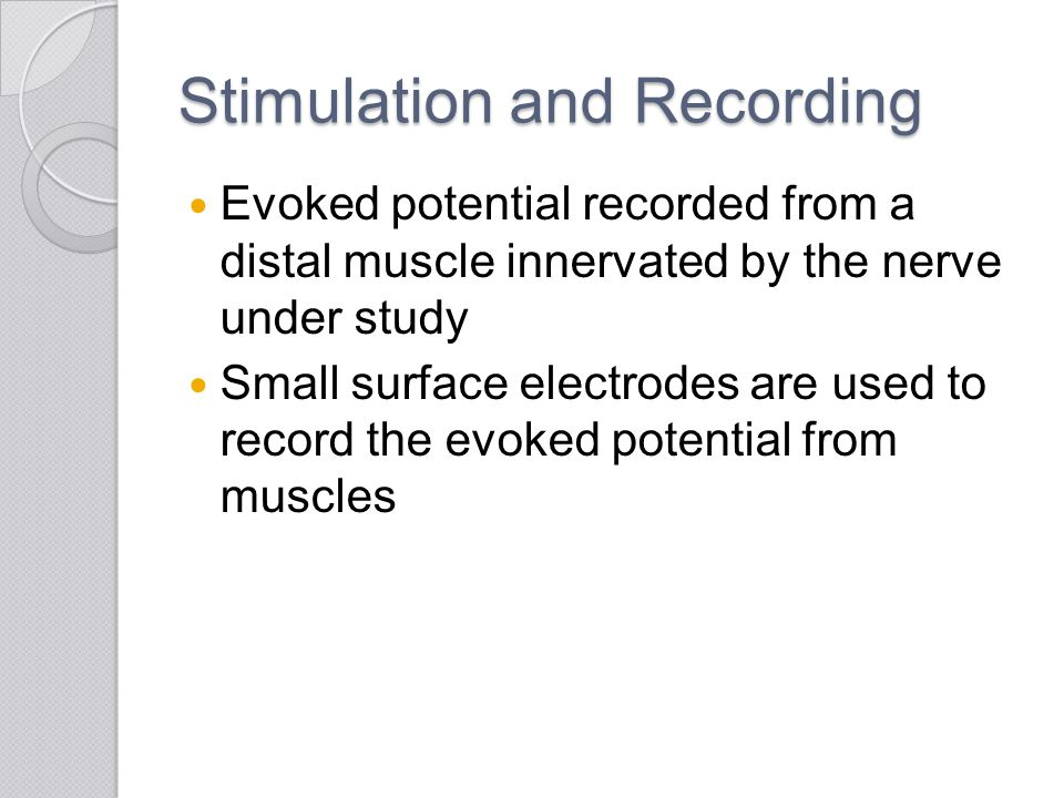 Stimulation and Recording Evoked potential recorded from a distal muscle innervated by the nerve under study Small surface electrodes are used to reco