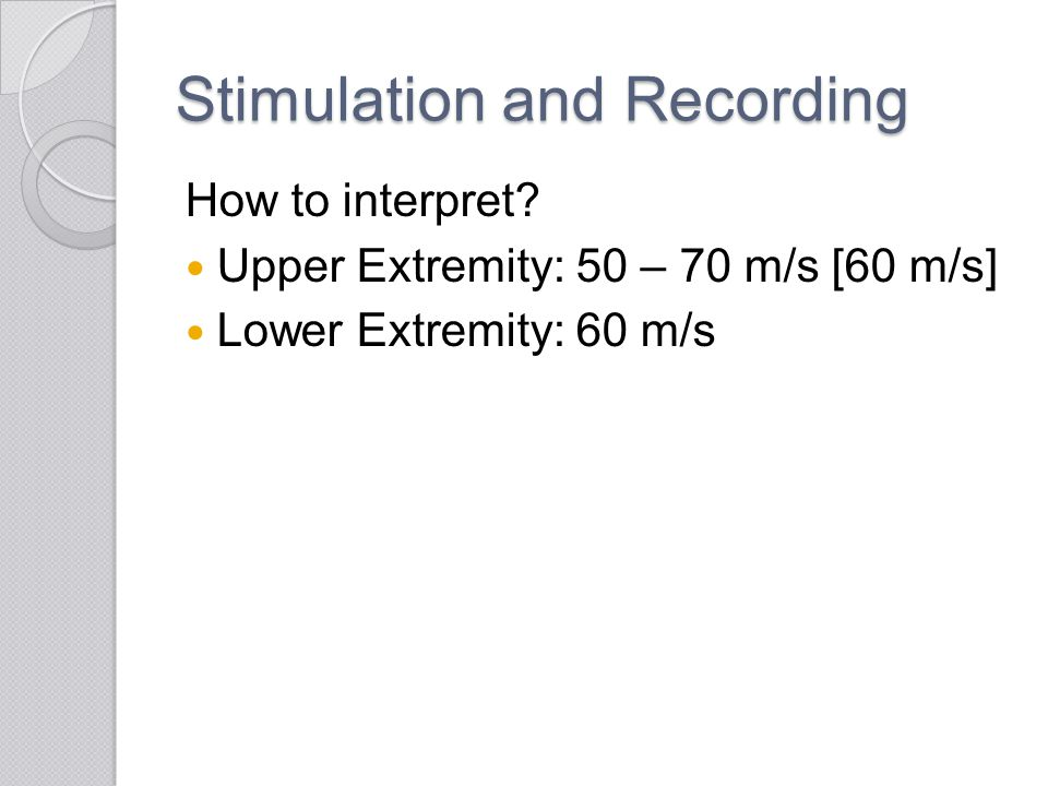 Stimulation and Recording How to interpret? Upper Extremity: 50 – 70 m/s [60 m/s] Lower Extremity: 60 m/s