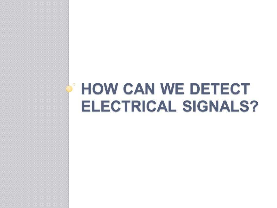 HOW CAN WE DETECT ELECTRICAL SIGNALS?