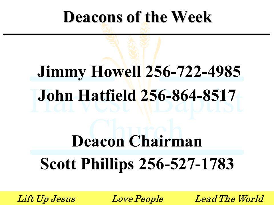 Lift Up JesusLove PeopleLead The World Jimmy Howell 256-722-4985 John Hatfield 256-864-8517 Deacon Chairman Scott Phillips 256-527-1783 Deacons of the Week