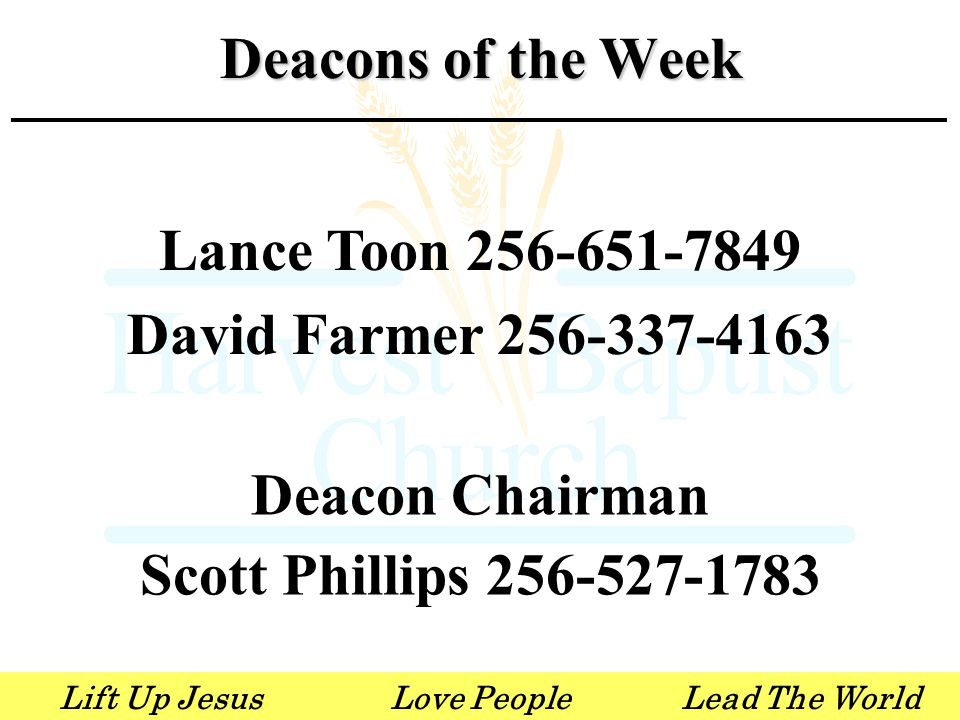 Lift Up JesusLove PeopleLead The World Lance Toon 256-651-7849 David Farmer 256-337-4163 Deacon Chairman Scott Phillips 256-527-1783 Deacons of the Week