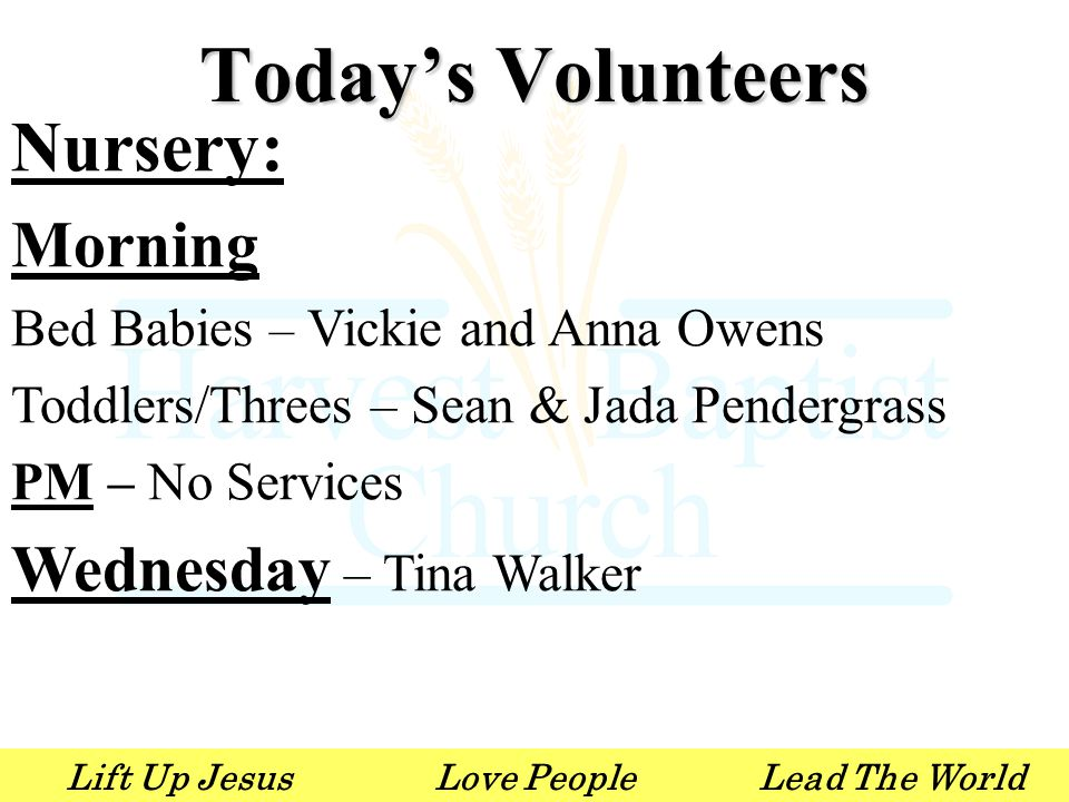 Lift Up JesusLove PeopleLead The World Nursery: Morning Bed Babies – Vickie and Anna Owens Toddlers/Threes – Sean & Jada Pendergrass PM – No Services Wednesday – Tina Walker Today's Volunteers
