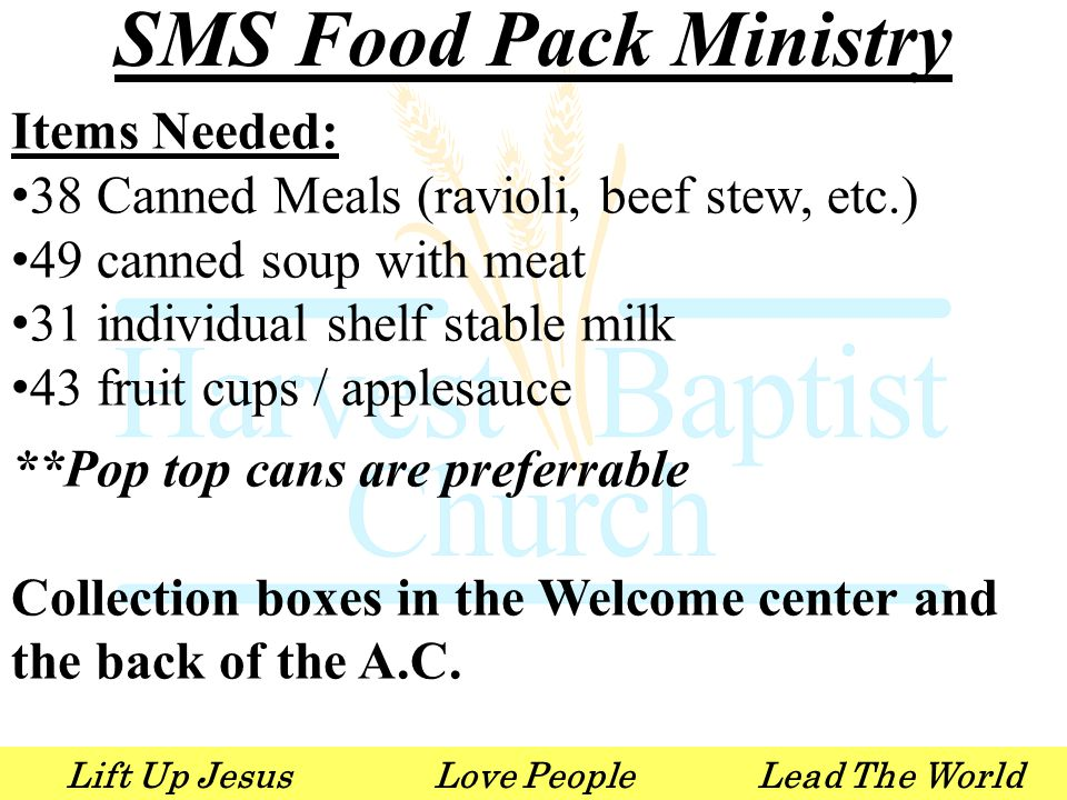 Lift Up JesusLove PeopleLead The World SMS Food Pack Ministry Items Needed: 38 Canned Meals (ravioli, beef stew, etc.) 49 canned soup with meat 31 individual shelf stable milk 43 fruit cups / applesauce **Pop top cans are preferrable Collection boxes in the Welcome center and the back of the A.C.