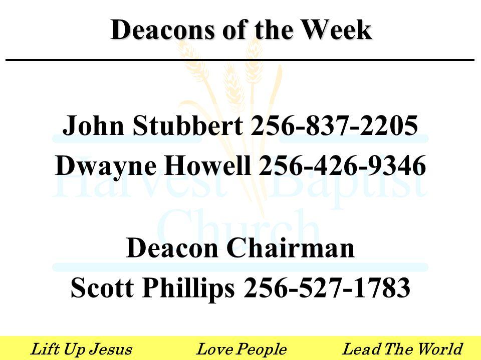 Lift Up JesusLove PeopleLead The World John Stubbert 256-837-2205 Dwayne Howell 256-426-9346 Deacon Chairman Scott Phillips 256-527-1783 Deacons of the Week