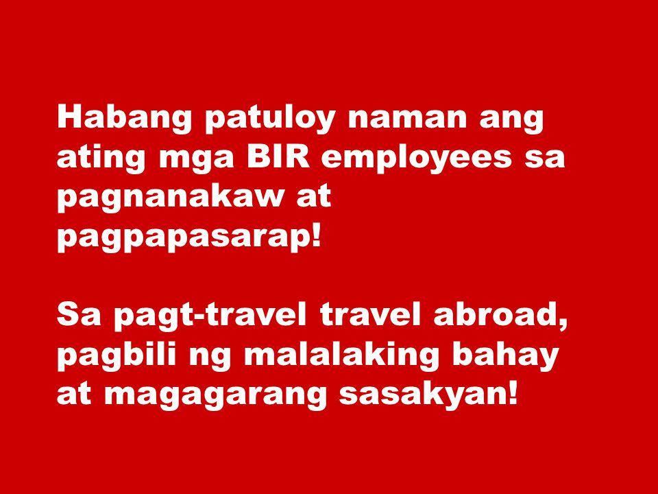 Habang patuloy naman ang ating mga BIR employees sa pagnanakaw at pagpapasarap! Sa pagt-travel travel abroad, pagbili ng malalaking bahay at magagaran