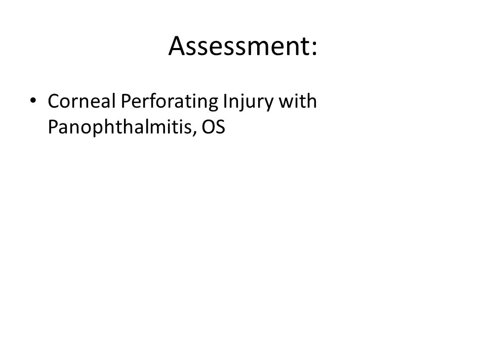 Assessment: Corneal Perforating Injury with Panophthalmitis, OS