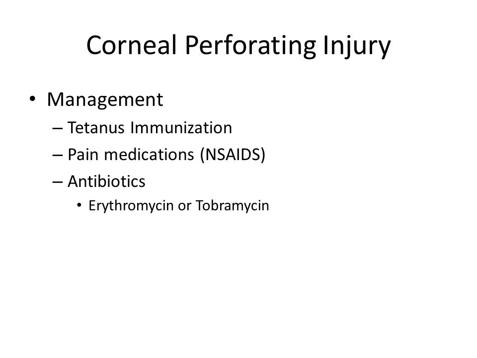 Corneal Perforating Injury Management – Tetanus Immunization – Pain medications (NSAIDS) – Antibiotics Erythromycin or Tobramycin