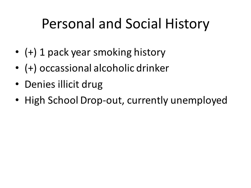 Personal and Social History (+) 1 pack year smoking history (+) occassional alcoholic drinker Denies illicit drug High School Drop-out, currently unem