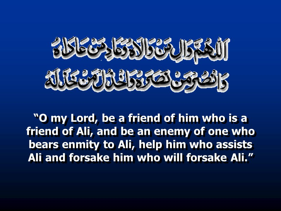 """O my Lord, be a friend of him who is a friend of Ali, and be an enemy of one who bears enmity to Ali, help him who assists Ali and forsake him who wi"