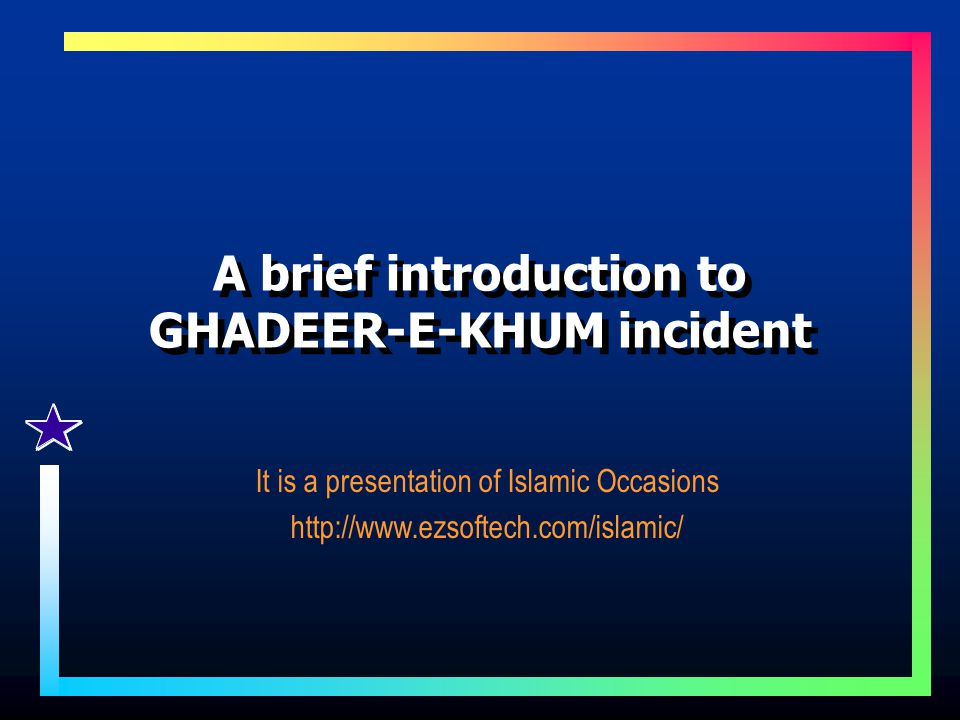 A brief introduction to GHADEER-E-KHUM incident It is a presentation of Islamic Occasions http://www.ezsoftech.com/islamic/