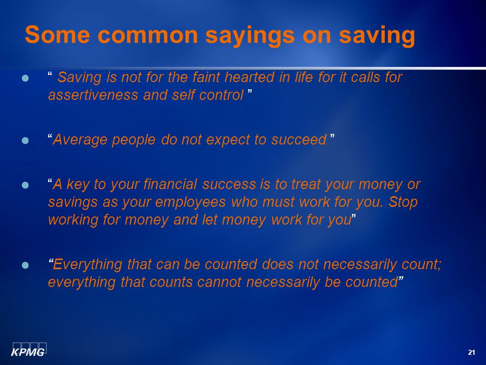 21 Some common sayings on saving Saving is not for the faint hearted in life for it calls for assertiveness and self control Average people do not expect to succeed A key to your financial success is to treat your money or savings as your employees who must work for you.