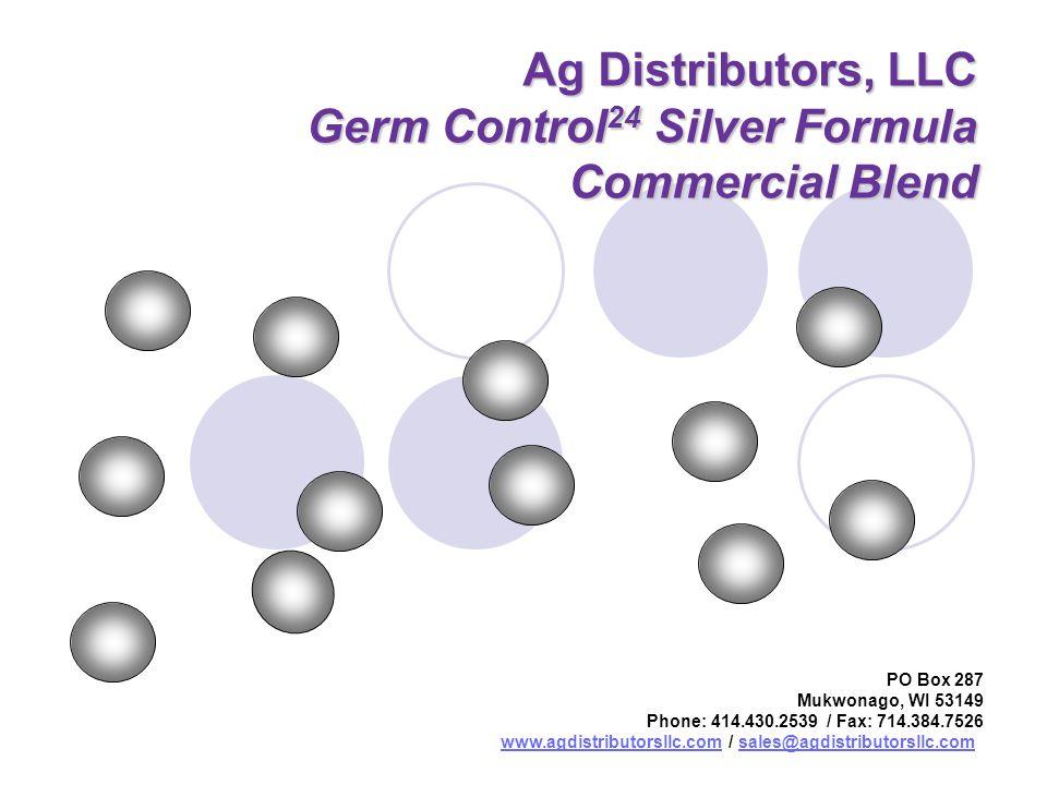 Ag Distributors, LLC Germ Control 24 Silver Formula Commercial Blend PO Box 287 Mukwonago, WI 53149 Phone: 414.430.2539 / Fax: 714.384.7526 www.agdistributorsllc.comwww.agdistributorsllc.com / sales@agdistributorsllc.comsales@agdistributorsllc.com