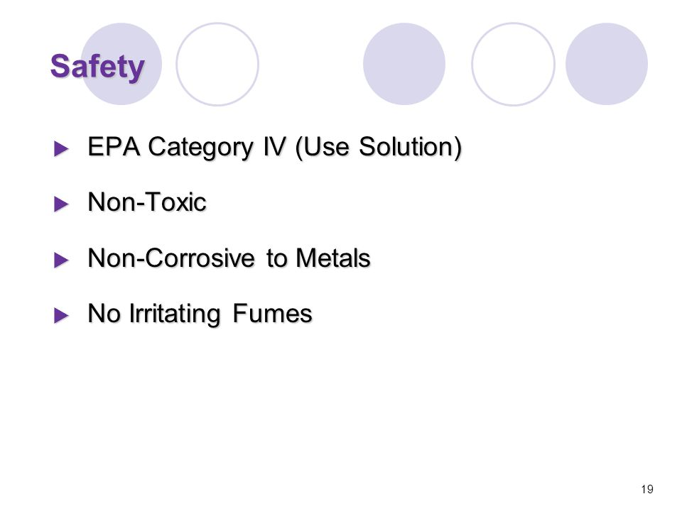 Safety  EPA Category IV (Use Solution)  Non-Toxic  Non-Corrosive to Metals  No Irritating Fumes 19
