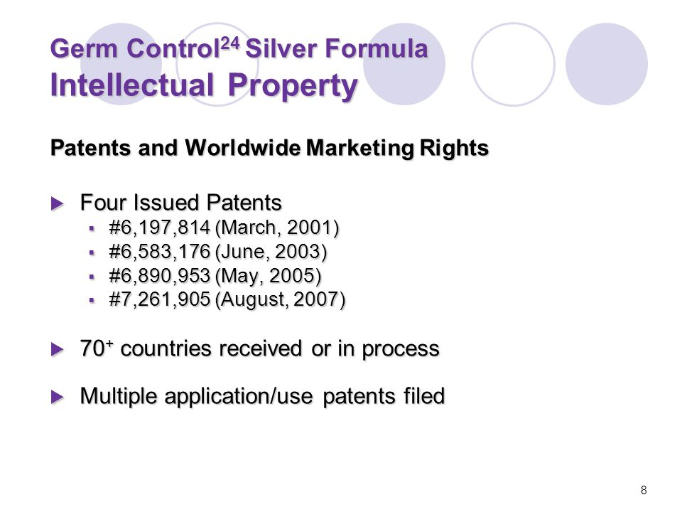 Germ Control 24 Silver Formula Intellectual Property Patents and Worldwide Marketing Rights  Four Issued Patents  #6,197,814 (March, 2001)  #6,583,176 (June, 2003)  #6,890,953 (May, 2005)  #7,261,905 (August, 2007)  70 + countries received or in process  Multiple application/use patents filed 8