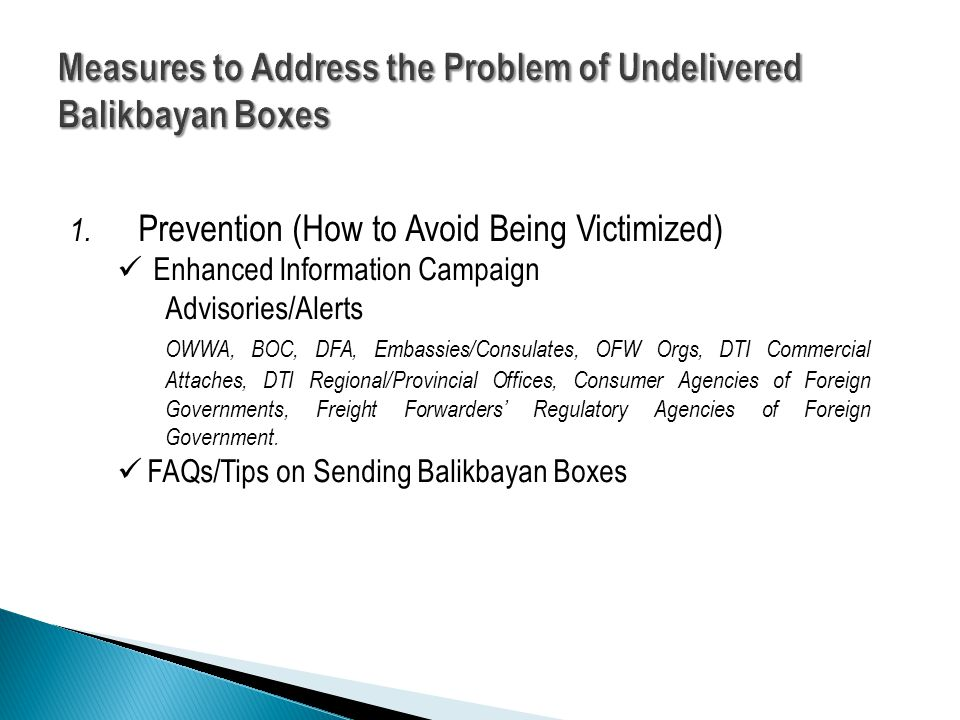 1. Prevention (How to Avoid Being Victimized) Enhanced Information Campaign Advisories/Alerts OWWA, BOC, DFA, Embassies/Consulates, OFW Orgs, DTI Comm