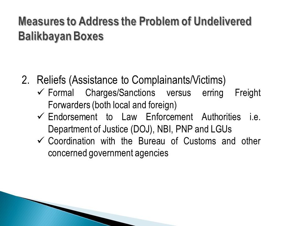 2.Reliefs (Assistance to Complainants/Victims) Formal Charges/Sanctions versus erring Freight Forwarders (both local and foreign) Endorsement to Law Enforcement Authorities i.e.