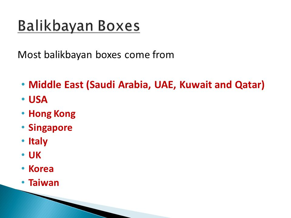 Most balikbayan boxes come from Middle East (Saudi Arabia, UAE, Kuwait and Qatar) USA Hong Kong Singapore Italy UK Korea Taiwan