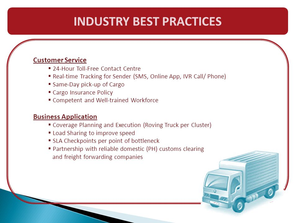 Customer Service  24-Hour Toll-Free Contact Centre  Real-time Tracking for Sender (SMS, Online App, IVR Call/ Phone)  Same-Day pick-up of Cargo  Cargo Insurance Policy  Competent and Well-trained Workforce Business Application  Coverage Planning and Execution (Roving Truck per Cluster)  Load Sharing to improve speed  SLA Checkpoints per point of bottleneck  Partnership with reliable domestic (PH) customs clearing and freight forwarding companies INDUSTRY BEST PRACTICES