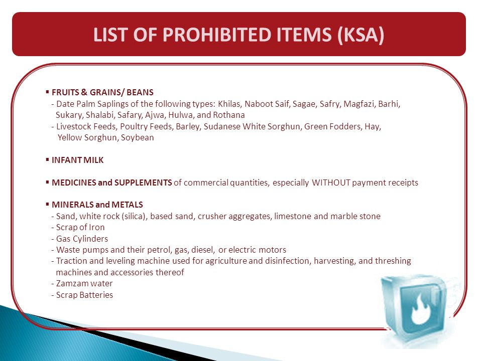 LIST OF PROHIBITED ITEMS (KSA)  FRUITS & GRAINS/ BEANS - Date Palm Saplings of the following types: Khilas, Naboot Saif, Sagae, Safry, Magfazi, Barhi, Sukary, Shalabi, Safary, Ajwa, Hulwa, and Rothana - Livestock Feeds, Poultry Feeds, Barley, Sudanese White Sorghun, Green Fodders, Hay, Yellow Sorghun, Soybean  INFANT MILK  MEDICINES and SUPPLEMENTS of commercial quantities, especially WITHOUT payment receipts  MINERALS and METALS - Sand, white rock (silica), based sand, crusher aggregates, limestone and marble stone - Scrap of Iron - Gas Cylinders - Waste pumps and their petrol, gas, diesel, or electric motors - Traction and leveling machine used for agriculture and disinfection, harvesting, and threshing machines and accessories thereof - Zamzam water - Scrap Batteries
