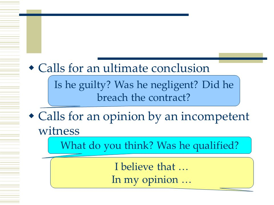  Calls for an ultimate conclusion  Calls for an opinion by an incompetent witness Is he guilty.