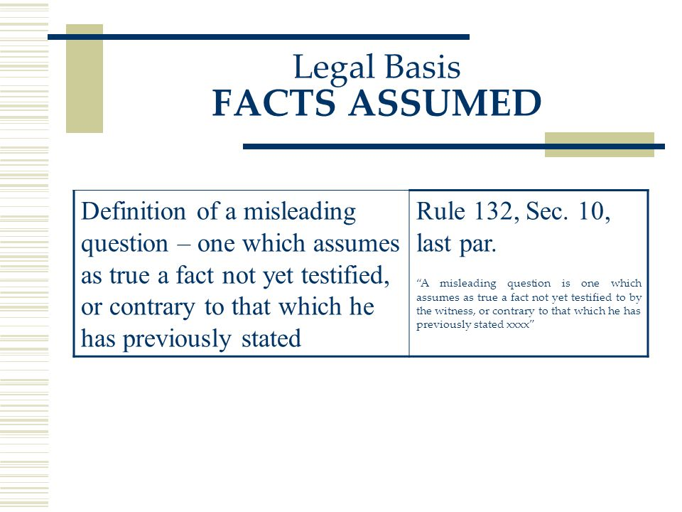 Legal Basis FACTS ASSUMED Definition of a misleading question – one which assumes as true a fact not yet testified, or contrary to that which he has previously stated Rule 132, Sec.