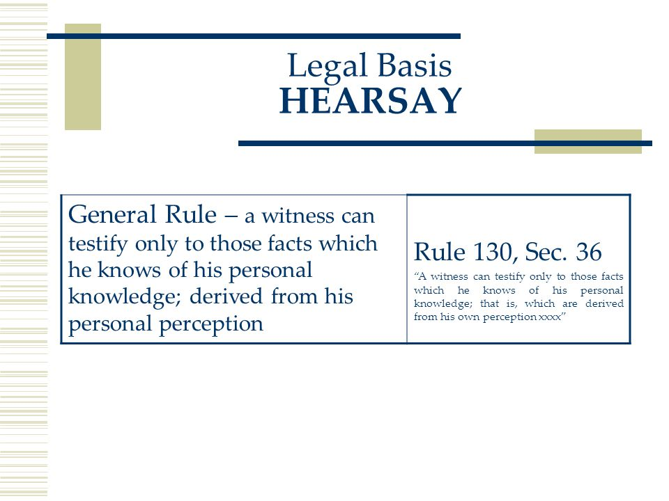 Legal Basis HEARSAY General Rule – a witness can testify only to those facts which he knows of his personal knowledge; derived from his personal perception Rule 130, Sec.