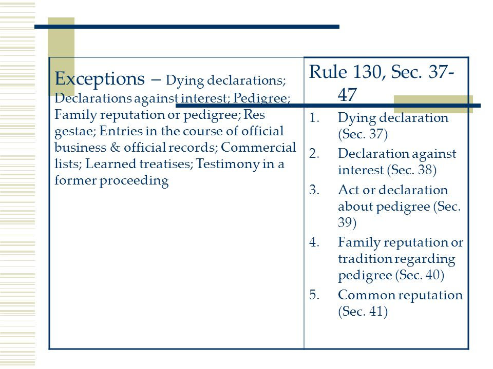 Exceptions – Dying declarations; Declarations against interest; Pedigree; Family reputation or pedigree; Res gestae; Entries in the course of official business & official records; Commercial lists; Learned treatises; Testimony in a former proceeding Rule 130, Sec.