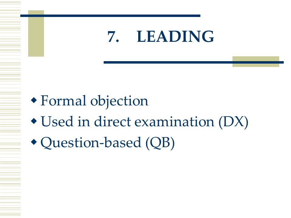 7.LEADING  Formal objection  Used in direct examination (DX)  Question-based (QB)