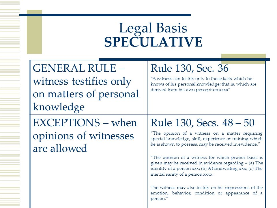 Legal Basis SPECULATIVE GENERAL RULE – witness testifies only on matters of personal knowledge Rule 130, Sec.