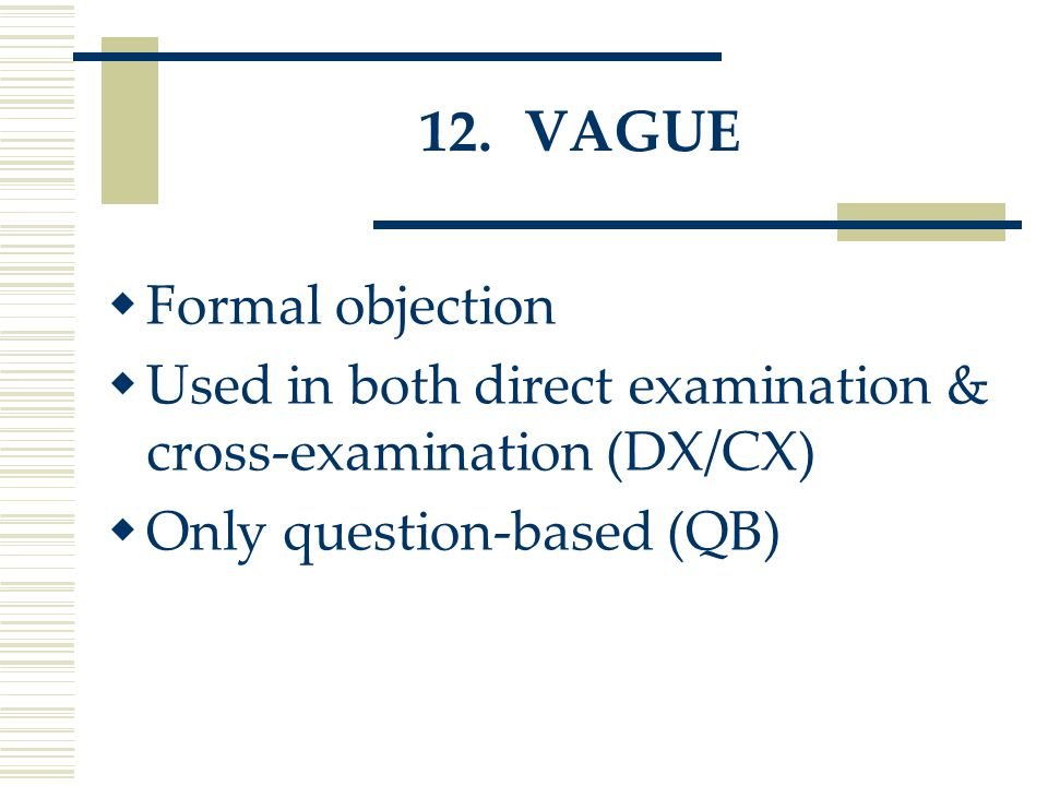12.VAGUE  Formal objection  Used in both direct examination & cross-examination (DX/CX)  Only question-based (QB)