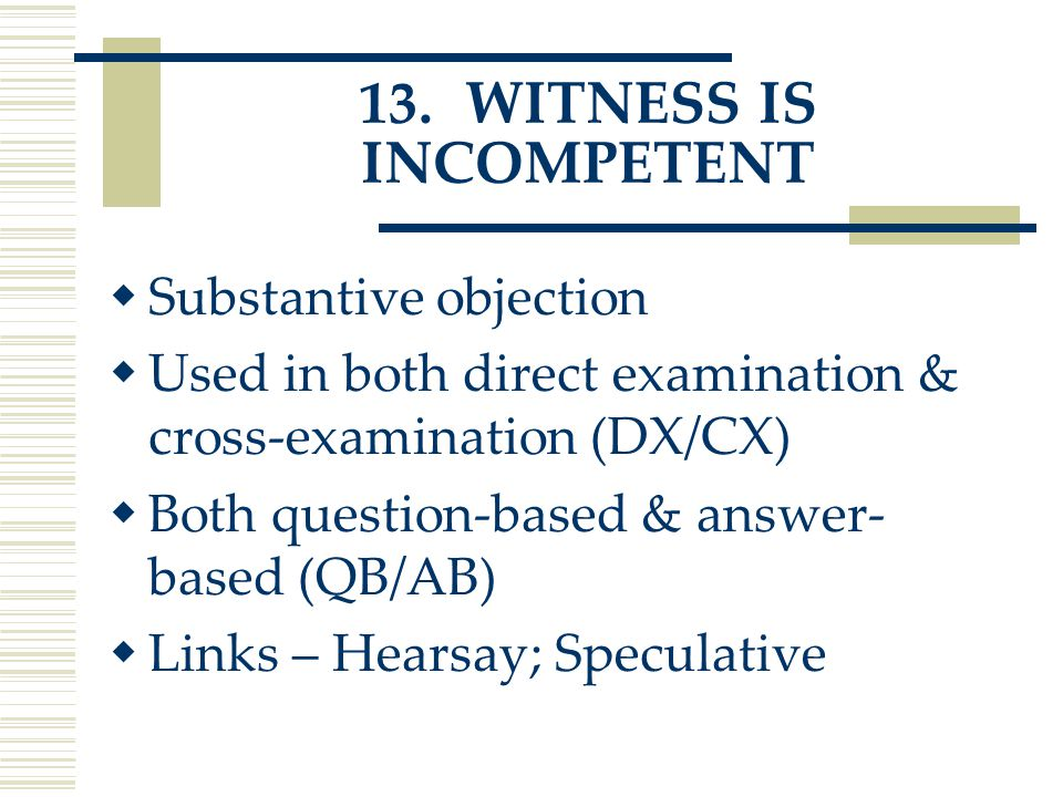 13.WITNESS IS INCOMPETENT  Substantive objection  Used in both direct examination & cross-examination (DX/CX)  Both question-based & answer- based (QB/AB)  Links – Hearsay; Speculative